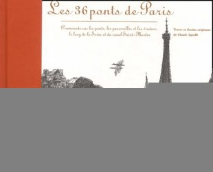 Les 36 ponts de Paris. Promenade  sur les ponts, les passerelles et les viaducs, le long de la Seine et du canal Saint-Martin