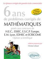 6 ans de problèmes corrigés de mathématiques posés aux concours de H.E.C., ESSEC, E.S.C.P. Europe, E.M. Lyon, EDHEC et ECRICOME