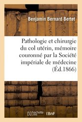 Pathologie et chirurgie du col utérin, mémoire couronné par la Société impériale de médecine