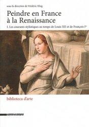Peindre en France à la Renaissance. Tome 1, Les courants stylistiques au temps de Louis XII et de François Ier