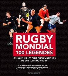 Rugby mondial 100 légendes. Les joueurs les plus emblématiques de l'histoire du rugby