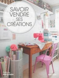 Savoir vendre ses créations. Comment vendre vos créations, chez vous, sur Internet et en boutique
