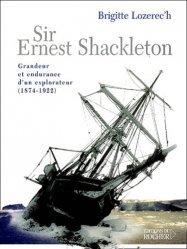 Sir Ernest Shackleton. Grandeur et endurance d'un explorateur (1874-1922)