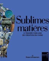 Sublimes matières. A travers 5 000 ans de création en Chine