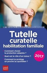 Tutelle, curatelle, habilitation familiale. Edition 2017