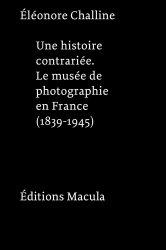 Une histoire contrariée. Le musée de photographie en France (1839-1945)