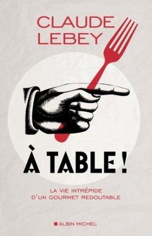 A table ! La vie intrépide d'un gourmet redoutable - Albin Michel - 9782226240187 -
