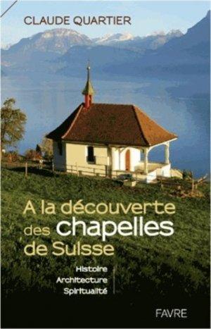 A la découverte des chapelles de Suisse. Histoire, architecture, spiritualité - favre - 9782828914639 -