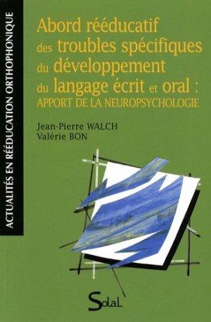 Abord rééducatif des troubles spécifiques du développement du langage écrit et oral : apport de la neuropsychologie - solal - 9782353270712 -