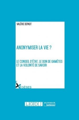 Anonymiser la vie ? / le conseil d'etat, le don de gamètes et la volonté de savoir - lgdj - 9782275056531 -
