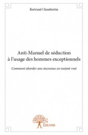Anti-manuel de séduction à l'usage des hommes exceptionnels - Edilivre - 9782332818713 -