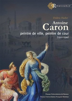 Antoine Caron. Peintre de ville, peintre de cour (1521-1599) - presses universitaires francois rabelais - 9782869066830 -