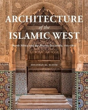 Architecture of the Islamic West. North Africa and the Iberian Peninsula, 700–1800 - Yale University Press - 9780300218701 -