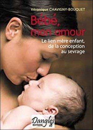 Bébé mon amour. Le lien mère-enfant de la conception au sevrage - Editions Dangles - 9782703306276 -