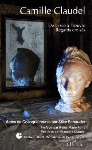 Camille Claudel. De la vie à l'oeuvre, regards croisés - l'harmattan - 9782296057876 -