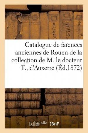 Catalogue de faïences anciennes de Rouen, Nevers, Moustiers de la collection de M. le docteur T., d'Auxerre - Hachette/BnF - 9782329410340 -