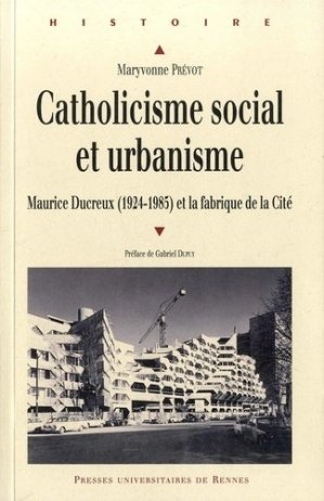 Catholiscisme social et urbanisme. Maurice Ducreux (1924-1985) et la fabrique de la Cité - presses universitaires de rennes - 9782753539587 -