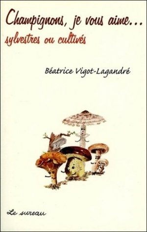 Champignons, je vous aime...sylvestres et cultivés - le sureau - 9782911328275 -