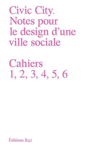 Civic City - Notes pour le design d'une ville sociale. Cahiers 1, 2, 3, 4, 5, 6 - B42 - 9782917855799 -