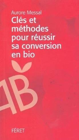Clés et méthodes pour réussir sa conversion en bio - feret - 9782351560662