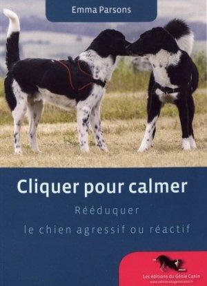 Cliquer pour calmer. Rééduquer le chien agressif ou réactif - Les éditions du Génie Canin - 9782952809566 -