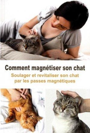Comment magnétiser son chat - Soulager et revitaliser son chat par les passes magnétiques - exclusif  - 9782848911526 -