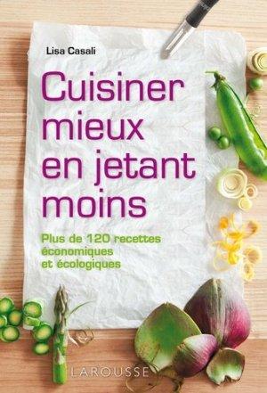 Cuisiner mieux en jetant moins. Plus de 120 recettes économiques et écologiques - Larousse - 9782035890467 - majbook ème édition, majbook 1ère édition, livre ecn major, livre ecn, fiche ecn