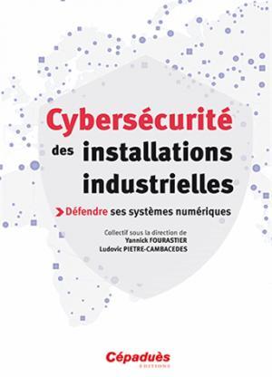 Cybersécurité des installations industrielles - sous la D° de Yannick Fourastier (Airbus Group) & Ludovic Pietre-Cambacedes (EDF) - cepadues - 9782364931688 -