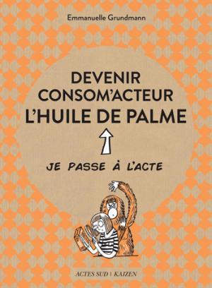 Devenir consom'acteur : l'huile de palme - actes sud - 9782330098926 -