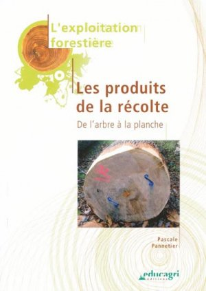 Exploitation forestière  Les produits de la récolte - educagri / cnpr - 9782844447845 -