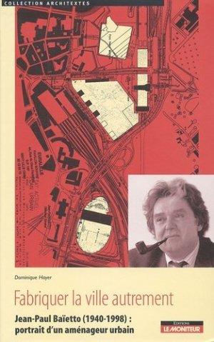 Fabriquer la ville autrement. Jean-Paul Baïetto (1940-1998) : portrait d'un aménageur urbain - groupe moniteur - 9782281192643 -