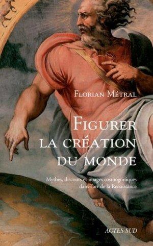 Figurer la création du monde. Mythes, discours et images cosmogoniques dans l'art de la Renaissance - actes sud  - 9782330125202 -