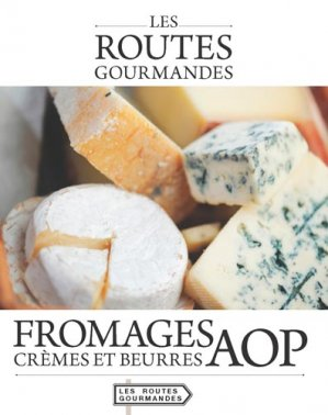 Fromages, crèmes et beurres AOP - itineraires medias - 9782365620789 -