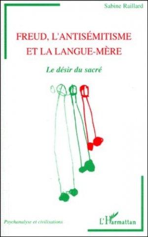FREUD, L'ANTISEMITISME ET LA LANGUE-MERE. Le désir du sacré - l'harmattan - 9782738481276 -