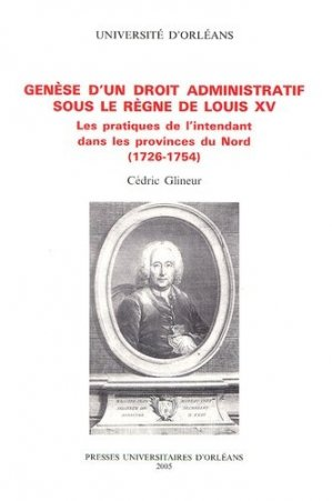 Genèse d'un droit administratif sous le règne de Louis XV. Les pratiques de l'intendant dans les provinces du Nord (1726-1754) - Pu Orleans - 9782913454262 -