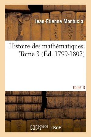 Histoire des mathématiques. Tome 3 (Éd. 1799-1802) - hachette livre / bnf - 9782013385039 -