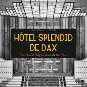 Hôtel Splendid de Dax. Secrets d'un chef d'oeuvre de l'Art Déco - Editions Cairn - 9782350688411 -