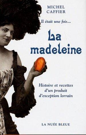 Il était une fois... La madeleine. Histoire et recettes d'un produit d'exception lorrain - La Nuée bleue - 9782716503037 -