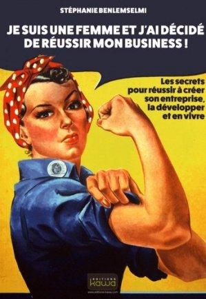 Je suis une femme et j'ai décidé de réussir mon business ! Les secrets pour réussir à créer son entreprise, la développer et en vivre - kawa - 9782367781167 -