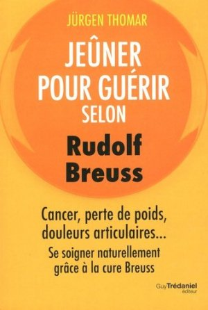 Jeûner pour guérir selon Rudolph Breuss / cancer, perte de poids, douleurs articulaires... se soigne - guy tredaniel editions - 9782813215284 -