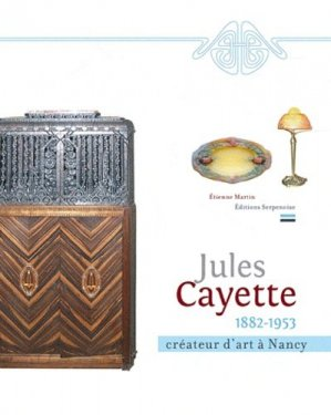 Jules Cayette (1882-1953). Créateur d'art à Nancy - Editions Serpenoise - 9782876928947 -