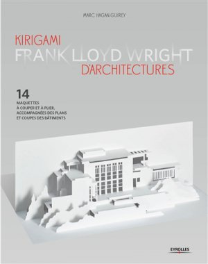Kirigami d'architectures Frank Lloyd Wright - 14 maquettes à couper et à plier, accompagnées des plans et coupes des bâtiments - eyrolles - 9782212676501 -