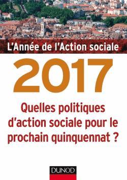L'année de l'action sociale 2017 - Quelles politiques d'action sociale pour le prochain quinquennat - dunod - 9782100758579 -