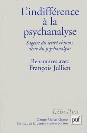 L'indifférence à la psychanalyse. Sagesse du lettré chinois, désir du psychanalyste, Rencontres avec François Jullien - puf - presses universitaires de france - 9782130542643 -