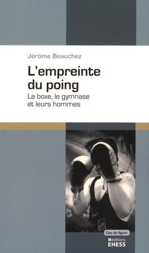 L'empreinte du poing. La boxe, le gymanse et leurs hommes - Editions de l'Ecole des Hautes Etudes en Sciences Sociales - 9782713224607 -