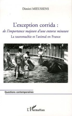 L'exception corrida : de l'importance majeure d'une entorse mineure. La tauromachie et l'animal en France - L'Harmattan - 9782747597562 -