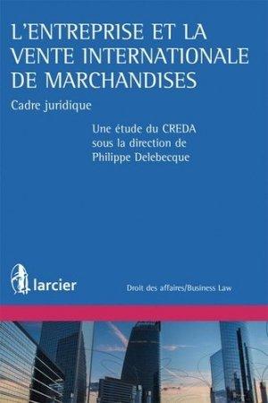 L'entreprise et la vente internationale de marchandises. Cadre juridique - Larcier - 9782804484736 -