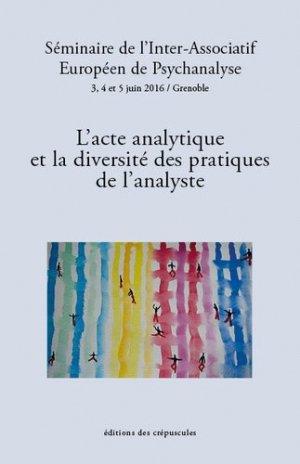 L'acte analytique et la diversité des pratiques de l'analyste. Séminaire de l'Inter-Associatif Européen de Psychanalyse, 3, 4 et 5 juin 2016, Grenoble - des crepuscules - 9782918394587 -