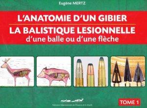 L'Anatomie d'un gibier - La balistique lésionnelle d'une balle ou d'une flèche Tome 1 - mertz eugene - 9782952577014 -