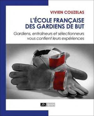 L'école française des gardiens de but. Gardiens, entraîneurs et sélectionneurs vous confient leurs expériences - Editions du Volcan - 9782954683355 -